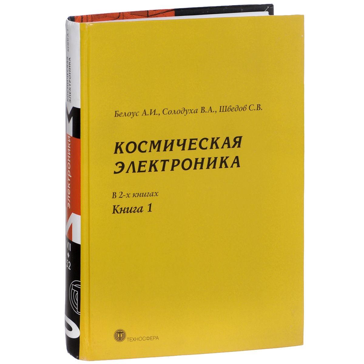 Белоус А., Солодуха В., Шведов С. Космическая электроника В 2-х книгах Книга 1
