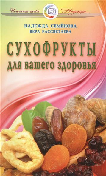 Семенова Н., Рассветаева В. Сухофрукты для вашего здоровья ISBN: 9785817404791