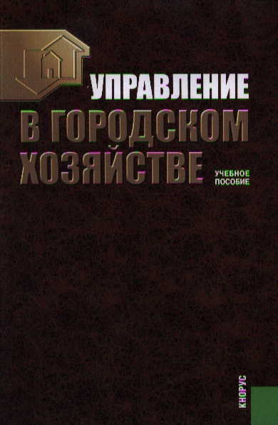 Сираждинов Р. (ред.) Управление в городском хозяйстве. Учебное пособие. Второе издание, стереотипное