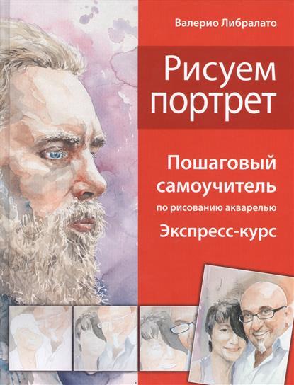 Либралато В., Лаптева Т. Рисуем портрет. Пошаговый самоучитель по рисованию акварелью. Экспресс-курс в т тозик самоучитель sketchup