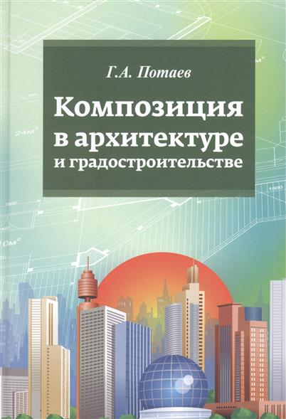 Потаев Г. Композиция в архитектуре и градостроительстве: учебное пособие все цены