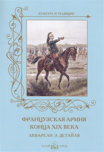 Французская армия конца XIX века. Акварели Э. Детайля mountstuart elphinstone an account of the kingdom of caubul and its dependencies in persia tartary and india vol 2