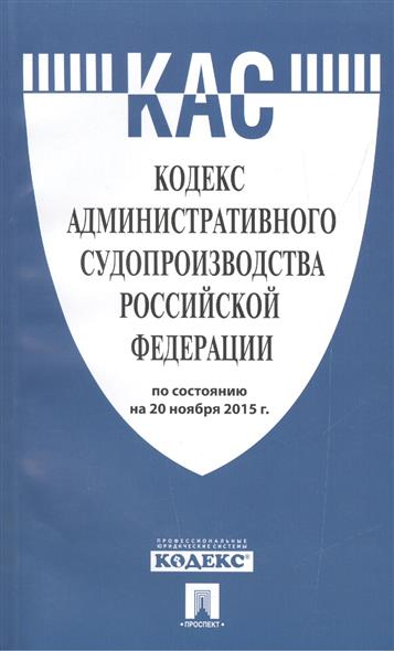 Кодекс административного судопроизводства Российской Федерации по состоянию на 20 ноября 2015 г.