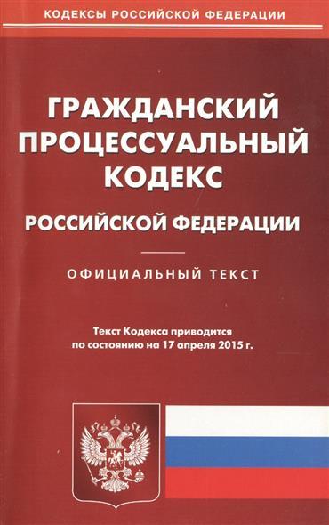 Гражданский процессуальный кодекс Российской Федерации. Официальный текст. Текст Кодекса приводится по состоянию на 17 апреля 2015 г.