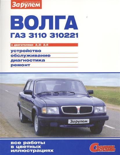 Волга ГАЗ 3110, 310221 с двигателями 2,3i. 2,5. Устройство, обслуживание, диагностика, ремонт