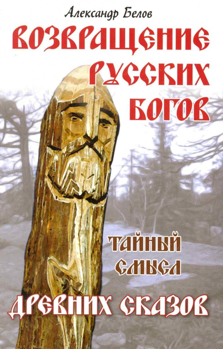 Белов А. Возвращение русских богов Тайный смысл древних сказов андрей ливадный возвращение богов