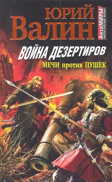 Валин Ю. Война дезертиров. Мечи против пушек валин ю война дезертиров мечи против пушек
