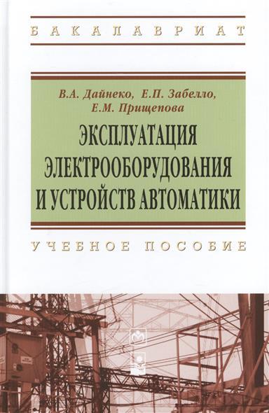 Дайнеко В., Забелло Е., Прищепова Е. Эксплуатация электрооборудования и устройств автоматики: учебное пособие