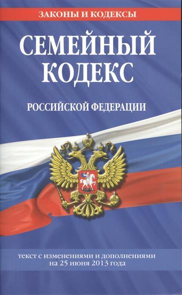 Семейный кодекс Российской Федерации. Текст с изменениями и дополнениями на 25 июня 2013 года