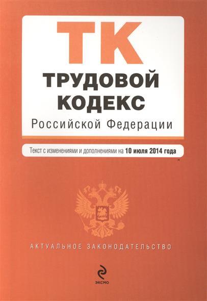 Трудовой кодекс Российской Федерации. Текст с изменениями и дополнениями на 10 июля 2014 года