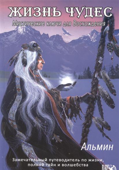 Жизнь чудес. Мистические ключи для Восхождения. Замечательный путеводитель по жизни, полный тайн и волшебства