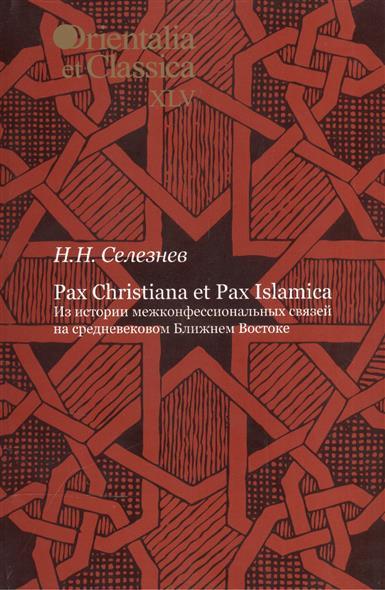 Pax Christiana et Pax Islamica. Из истории межконфессиональных связей на средневековом Ближнем Востоке. Выпуск XLV