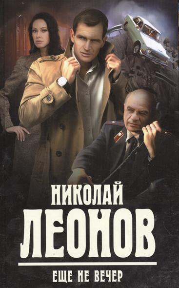 Леонов Н. Еще не вечер леонов николай иванович еще не вечер