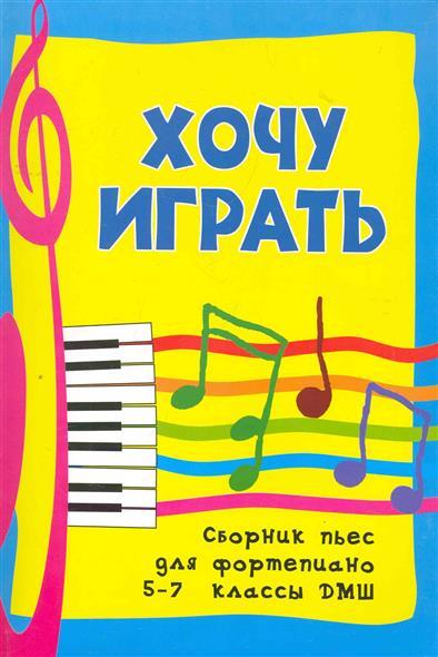 Хочу играть Сборник пьес для фортепиано 5-7 кл.