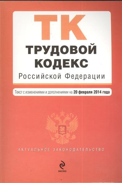 Трудовой кодекс Российской Федерации. Текст с изменениями и дополнениями на 20 февраля 2014 года