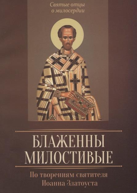 Плюснин А. (сост.) Блаженны милостивые. По творениям святителя Иоанна Златоуста