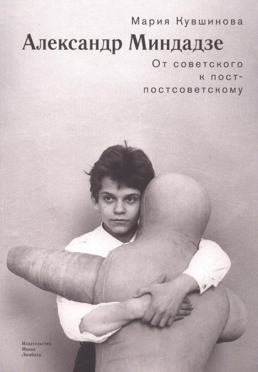 Кувшинова М. Александр Миндадзе: От советского к постсоветскому ISBN: 9785890592941