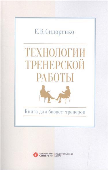 Сидоренко Е. Технологии тренерской работы. Книга для бизнес-тренеров