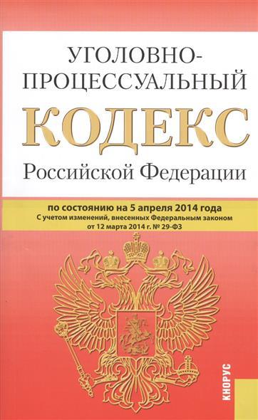 Уголовно-процессуальный кодекс Российской Федерации. по состоянию на 5 апреля 2014г. С учетом изменений, внесенных Федеральным законом от 12 марта 2014 г. № 29-ФЗ