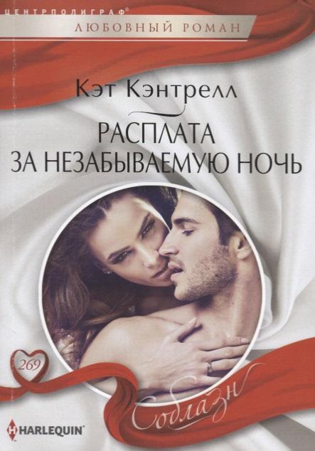 Кэнтрелл К. Расплата за незабываемую ночь. Роман ISBN: 9785227081605 расплата за все