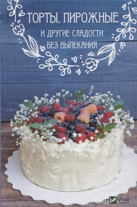 Торты, пирожные и другие сладости без выпекания