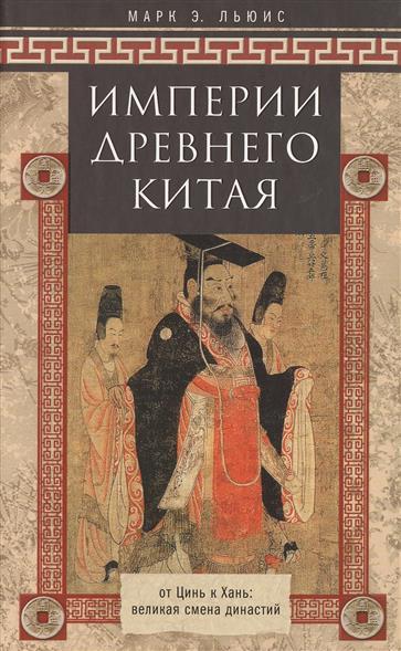 Льюис М. Империи Древнего Китая. От Цинь к Хань: великая смена династий великая смута конец империи