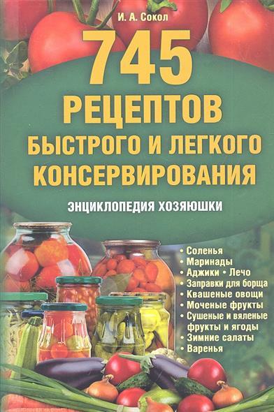 745 рецептов быстрого и легкого консервирования. Энциклопедия хозяюшки