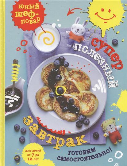 Суперполезный завтрак. Готовим самостоятельно! Для детей от 7 до 12 лет