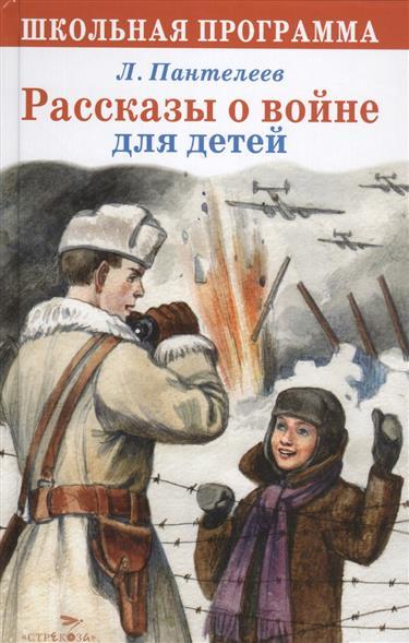 Пантелеев Л. Рассказы о войне для детей л ф пантелеев из воспоминаний прошлого