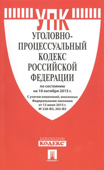 Уголовно-процессуальный кодекс Российской Федерации по состоянию на 10 октября 2015 года. С учетом изменений, внесенных Федеральным законом от 13 июля 2015 года