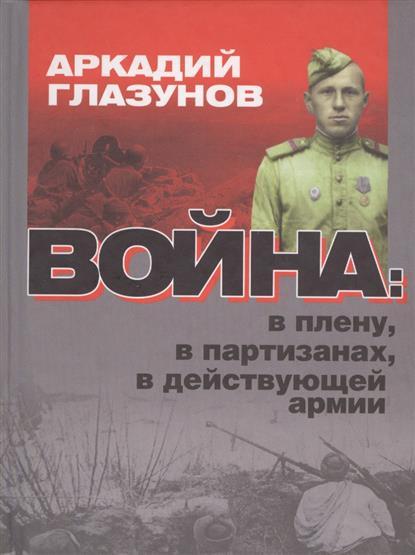 Глазунов А. Война: в плену, в партизанах, в действующей армии