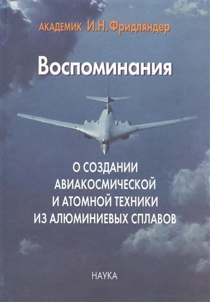 Воспоминания о создании авиакосмической и атомной техники из алюминиевых сплавов