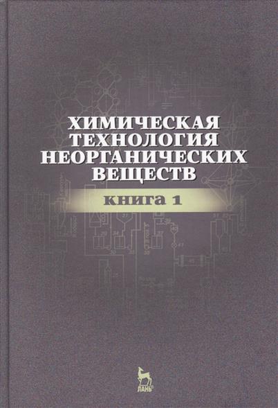 Химическая технология неорганических веществ. Книга 1. Учебное пособие