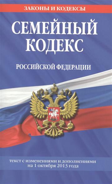 Семейный кодекс Российской Федерации. Текст с изменениями и дополнениями на 1 октября 2013 года
