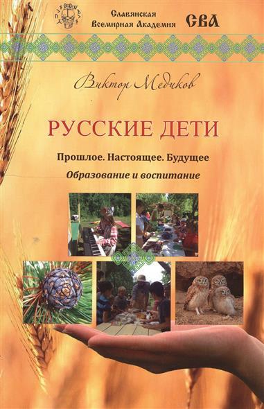 Медиков В. Русские дети. Прошлое, настоящее, будущее. Образование и воспитание