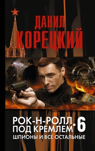 Рок-н-ролл под Кремлем. Книга шестая. Шпионы и все остальные