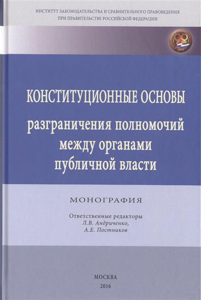 Конституционные основы разграничения полномочий между органами публичной власти. Монография
