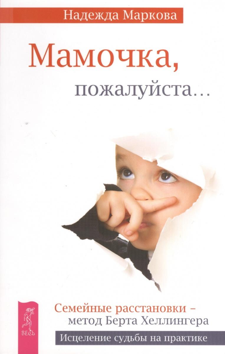 Маркова Н. Мамочка, пожалуйста… Семейные расстановки - метод Берта Хеллингера.Исцеление судьбы на практике