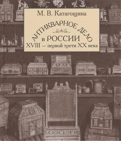 Катагощина М. Антикварное дело в России XVIII - первой трети XX века �������������������������� ��������������������