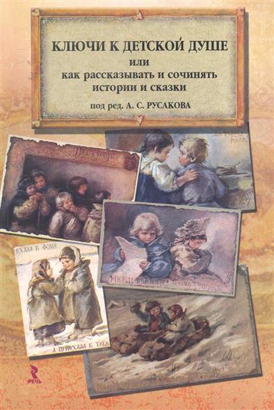 Ключи к детской душе Как рассказывать и сочинять истории и сказки