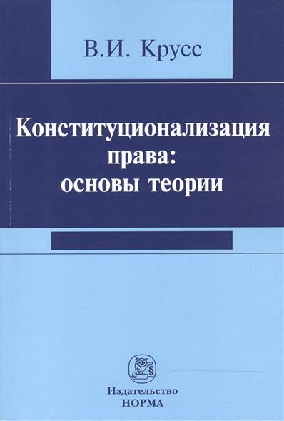 Крусс В. Конституционализация права: основы теории е в осиночкина основы теории служебного права