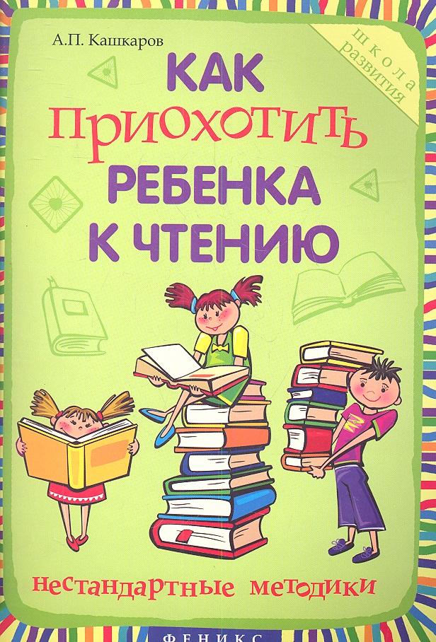 Кашкаров А. Как приохотить ребенка к чтению. Нестандартные методики кашкаров а как не кормить аптеки и ориентироваться в медицинских услугах