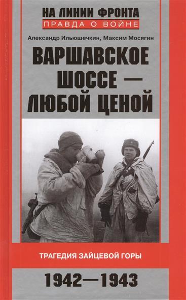 Ильюшечкин А., Мосягин М. Варшавское шоссе - любой ценой. Трагедия Зайцевской горы. 1942-1943