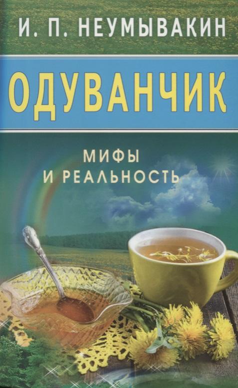 Неумывакин И. Одуванчик. Мифы и реальность неумывакин и льняное масло мифы и реальность