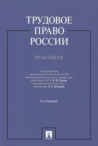 Трудовое право России. Практикум. Издание четвертое, переработанное и дополненное