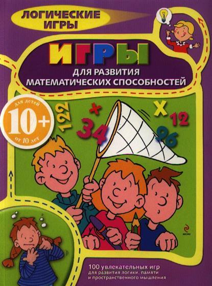 Игры для развития математических способностей. Для детей от 10 лет. 100 увлекательных игр для развития логики, памяти и пространственного мышления