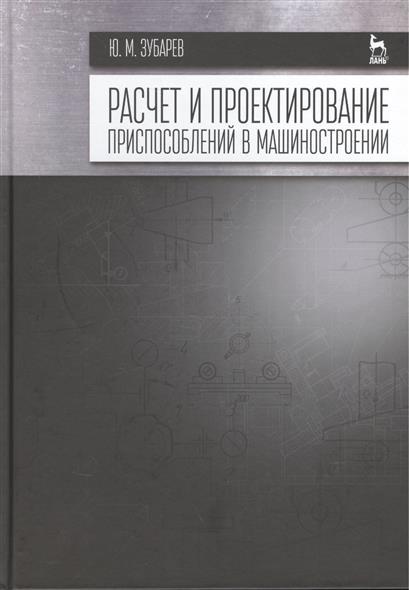 Зубарев Ю. Расчет и проектирование приспособлений в машиностроении: Учебник горохов в а проектирование и расчет приспособлений
