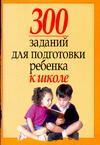 300 заданий для подготовки ребенка к школе