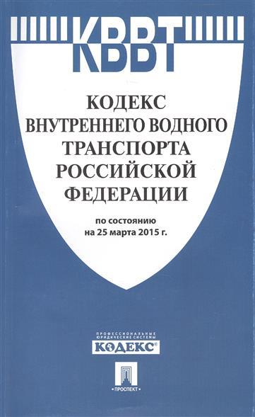 Кодекс внутреннего водного транспорта Российской Федерации по состоянию на 25 марта 2015 г.