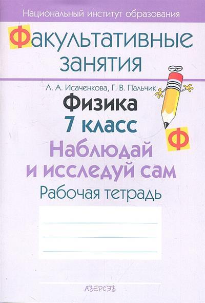 Исаченкова Л.: Физика. 7 класс. Наблюдай и исследуй сам. Рабочая тетрадь. Пособие для учащихся общеобразовательных учреждений с белорусским и русским языками обучения.